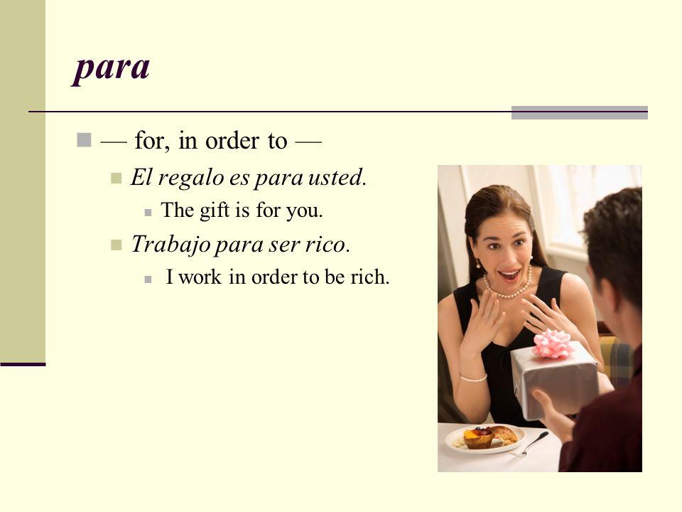 para — for, in order to — El regalo es para usted.
