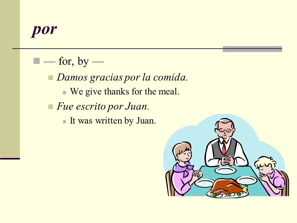 por — for, by — Damos gracias por la comida. Fue escrito por Juan.