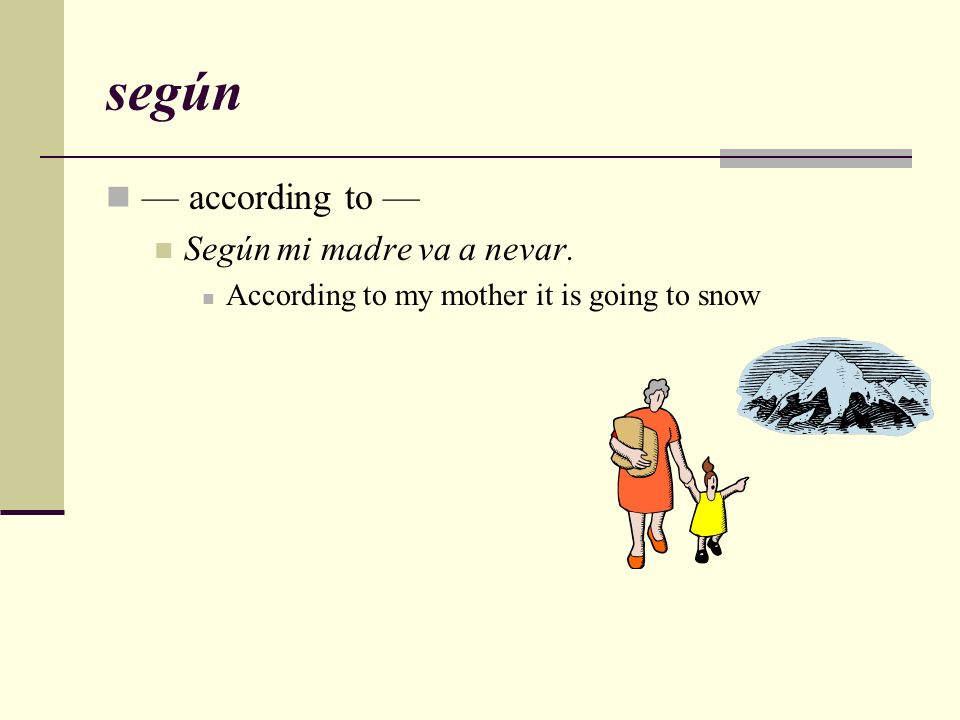 según — according to — Según mi madre va a nevar.