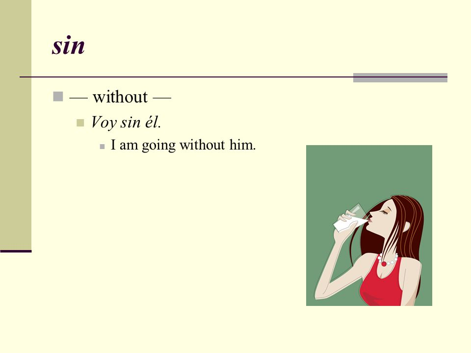 sin — without — Voy sin él. I am going without him.