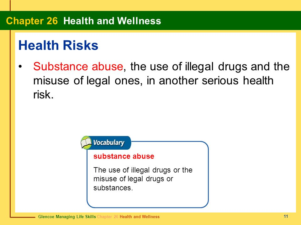 Health Risks Substance abuse, the use of illegal drugs and the misuse of legal ones, in another serious health risk.