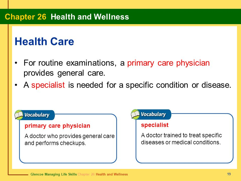 Health Care For routine examinations, a primary care physician provides general care. A specialist is needed for a specific condition or disease.