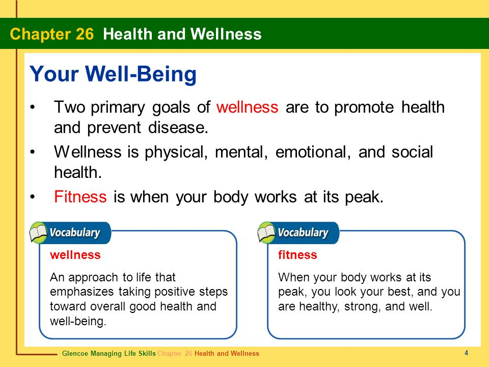 Your Well-Being Two primary goals of wellness are to promote health and prevent disease. Wellness is physical, mental, emotional, and social health.