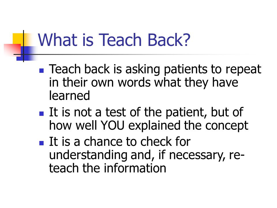 What is Teach Back Teach back is asking patients to repeat in their own words what they have learned.