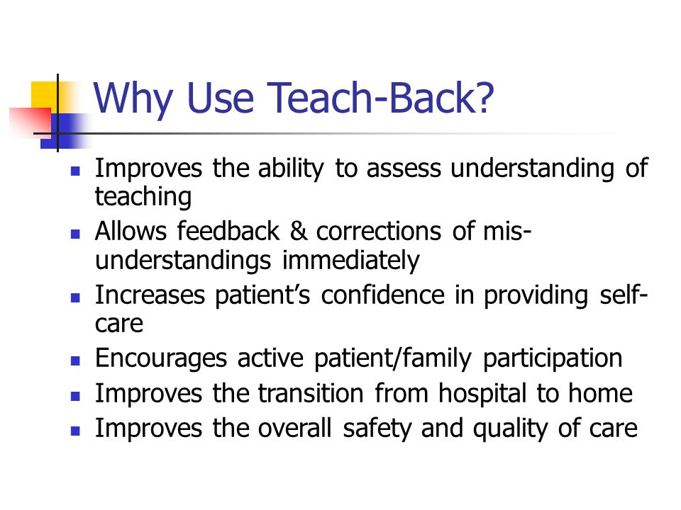 Why Use Teach-Back Improves the ability to assess understanding of teaching. Allows feedback & corrections of mis- understandings immediately.