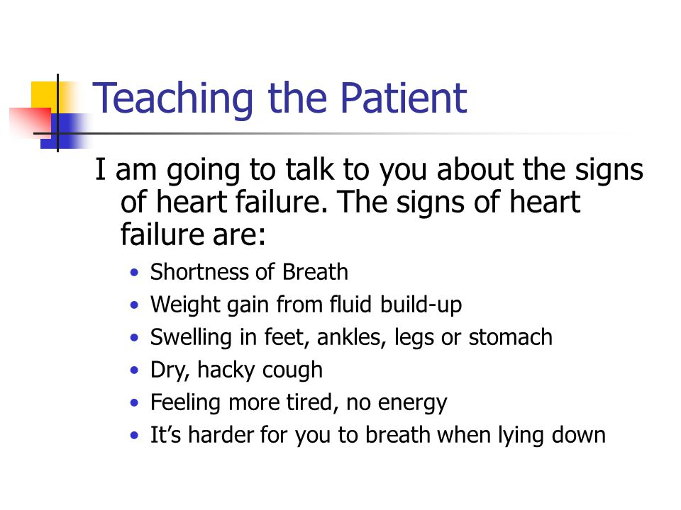 Teaching the Patient I am going to talk to you about the signs of heart failure. The signs of heart failure are:
