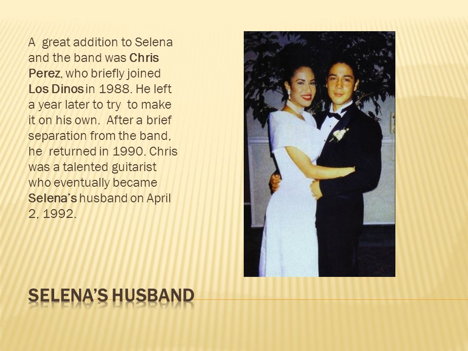 A great addition to Selena and the band was Chris Perez, who briefly joined Los Dinos in 1988. He left a year later to try to make it on his own. After a brief separation from the band, he returned in 1990. Chris was a talented guitarist who eventually became Selena's husband on April 2, 1992.