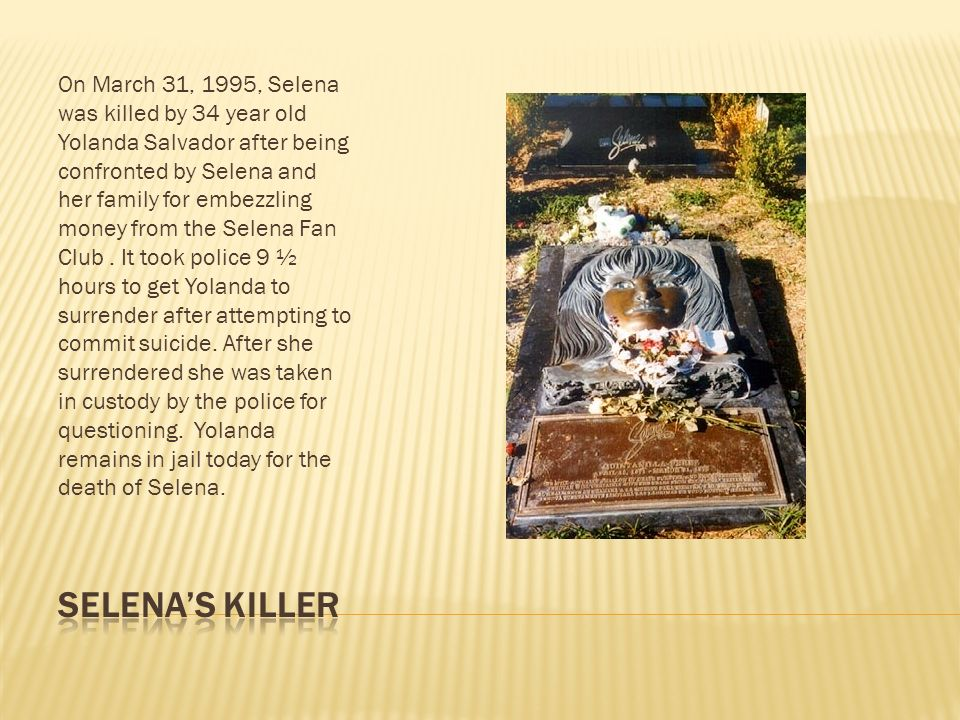 On March 31, 1995, Selena was killed by 34 year old Yolanda Salvador after being confronted by Selena and her family for embezzling money from the Selena Fan Club . It took police 9 ½ hours to get Yolanda to surrender after attempting to commit suicide. After she surrendered she was taken in custody by the police for questioning. Yolanda remains in jail today for the death of Selena.