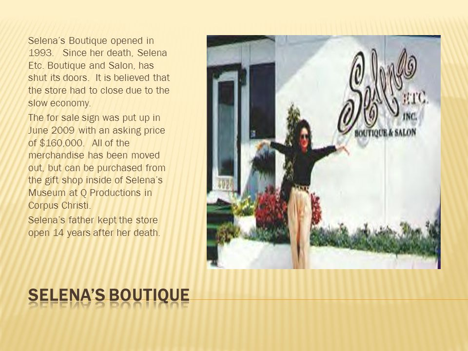 Selena's Boutique opened in 1993. Since her death, Selena Etc