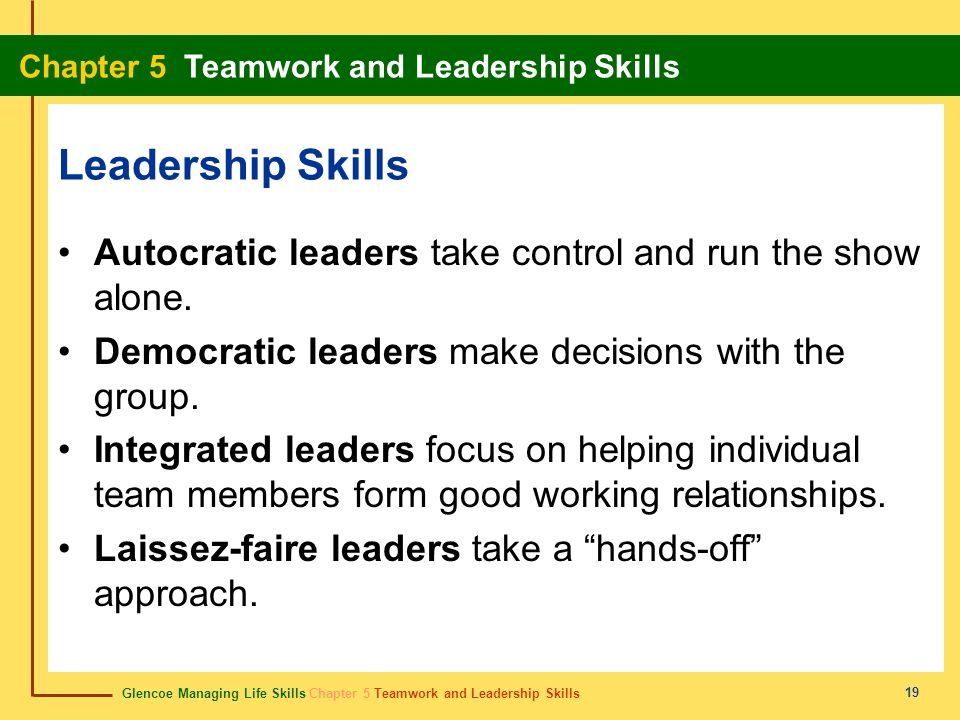 Leadership Skills Autocratic leaders take control and run the show alone. Democratic leaders make decisions with the group.