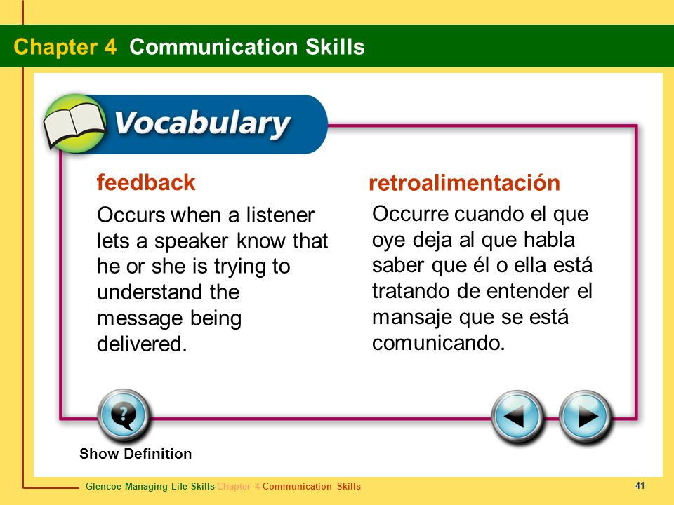 feedback retroalimentación. Occurs when a listener lets a speaker know that he or she is trying to understand the message being delivered.