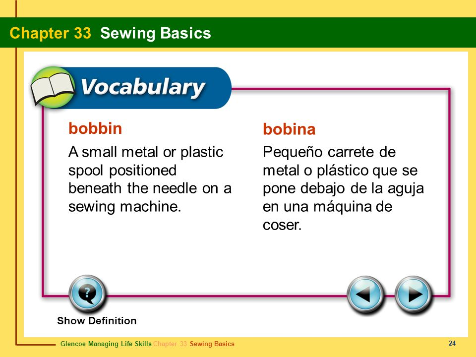 bobbin bobina. A small metal or plastic spool positioned beneath the needle on a sewing machine.