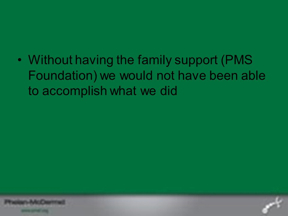 Without having the family support (PMS Foundation) we would not have been able to accomplish what we did