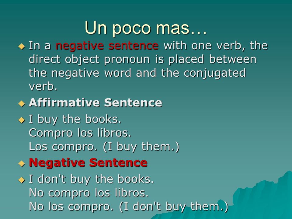 Un poco mas… In a negative sentence with one verb, the direct object pronoun is placed between the negative word and the conjugated verb.