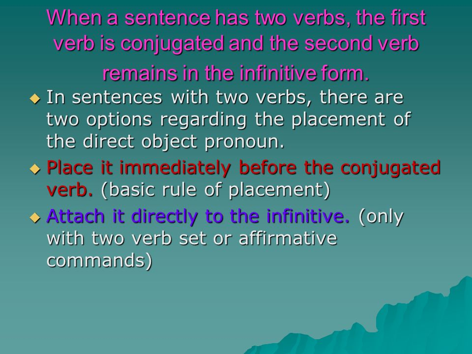 When a sentence has two verbs, the first verb is conjugated and the second verb remains in the infinitive form.