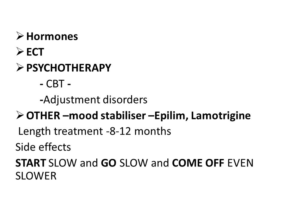 Hormones ECT. PSYCHOTHERAPY. - CBT - -Adjustment disorders. OTHER –mood stabiliser –Epilim, Lamotrigine.