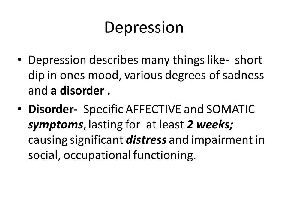 Depression Depression describes many things like- short dip in ones mood, various degrees of sadness and a disorder .