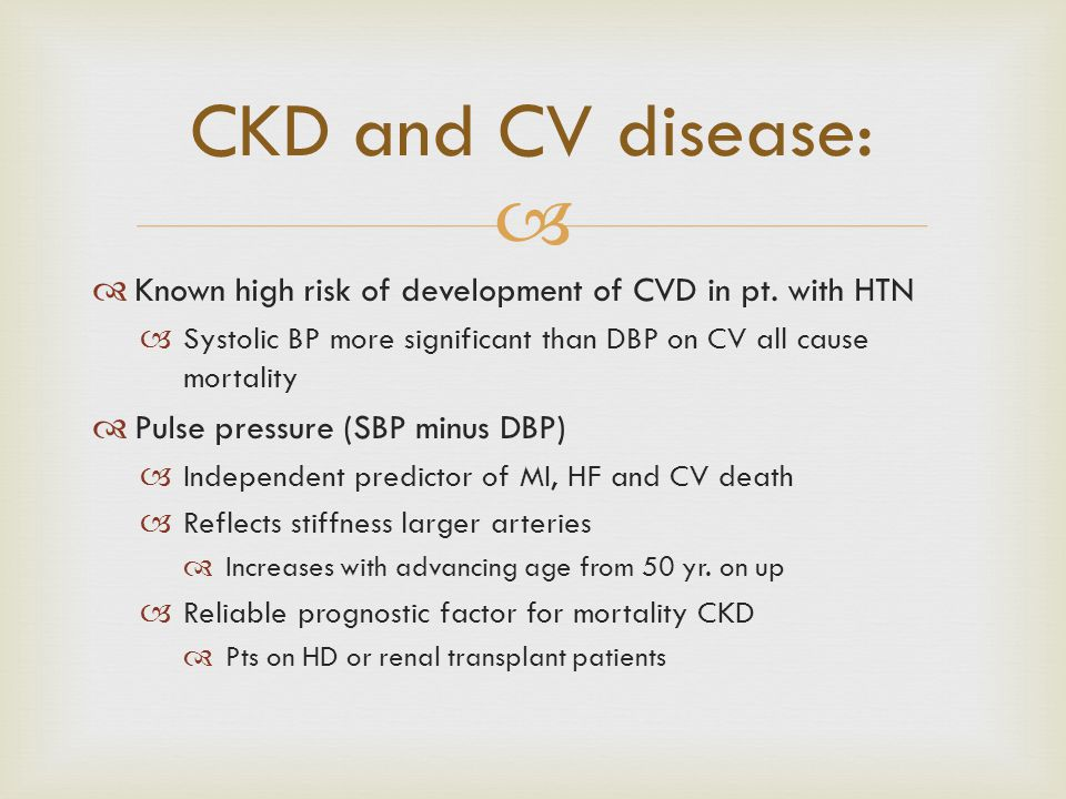 CKD and CV disease: Known high risk of development of CVD in pt. with HTN. Systolic BP more significant than DBP on CV all cause mortality.