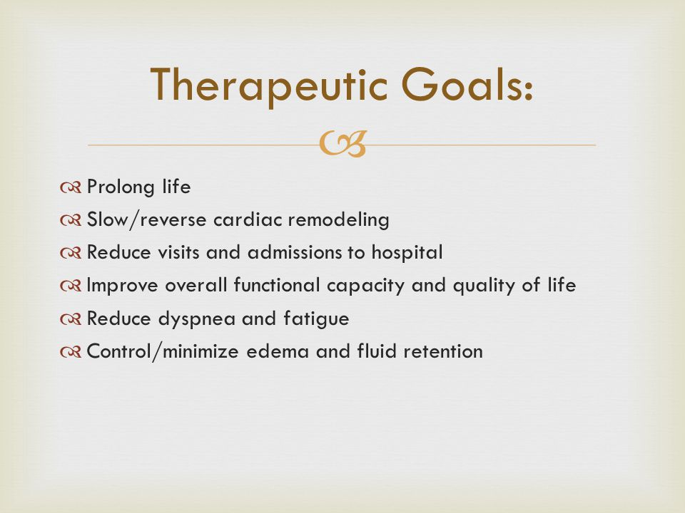 Therapeutic Goals: Prolong life Slow/reverse cardiac remodeling
