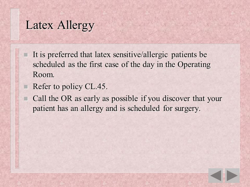Latex Allergy It is preferred that latex sensitive/allergic patients be scheduled as the first case of the day in the Operating Room.
