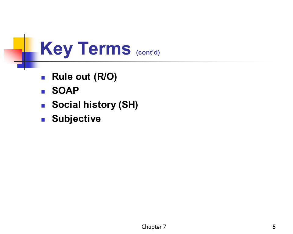 Key Terms (cont'd) Rule out (R/O) SOAP Social history (SH) Subjective