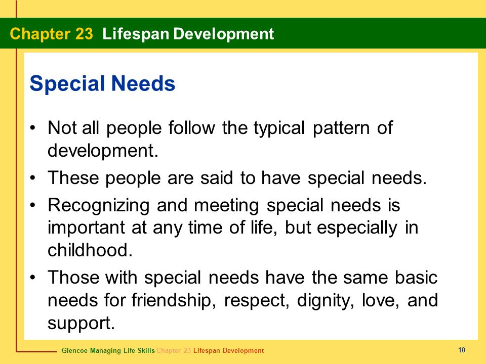 Special Needs Not all people follow the typical pattern of development. These people are said to have special needs.