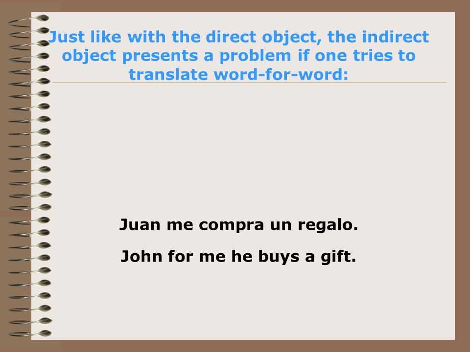 Just like with the direct object, the indirect object presents a problem if one tries to translate word-for-word: Juan me compra un regalo.