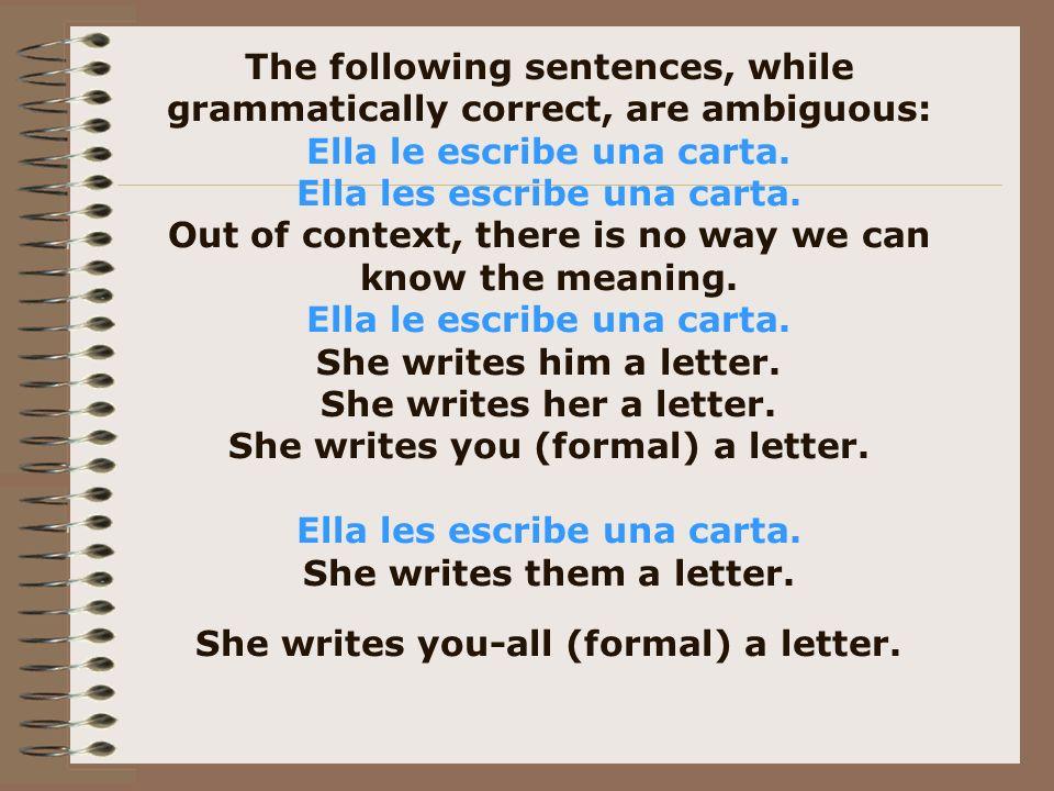 The following sentences, while grammatically correct, are ambiguous: Ella le escribe una carta.