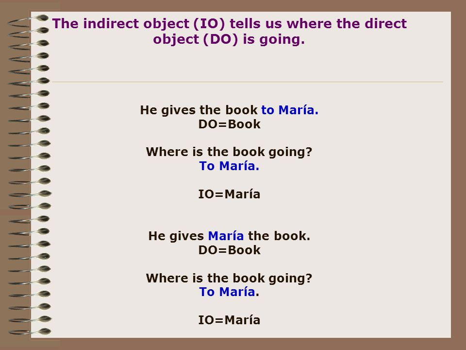 The indirect object (IO) tells us where the direct object (DO) is going.