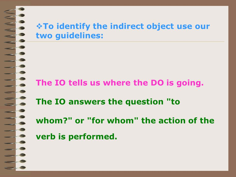 To identify the indirect object use our two guidelines: The IO tells us where the DO is going.
