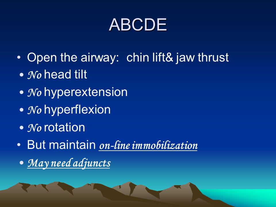 ABCDE Open the airway: chin lift& jaw thrust No head tilt