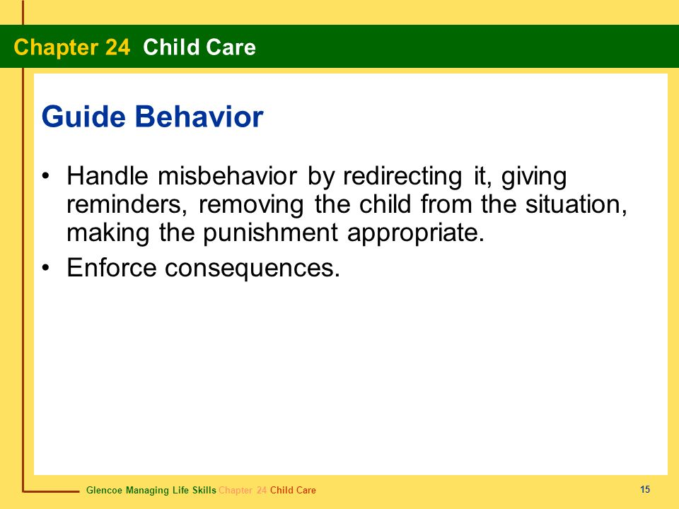 Guide Behavior Handle misbehavior by redirecting it, giving reminders, removing the child from the situation, making the punishment appropriate.