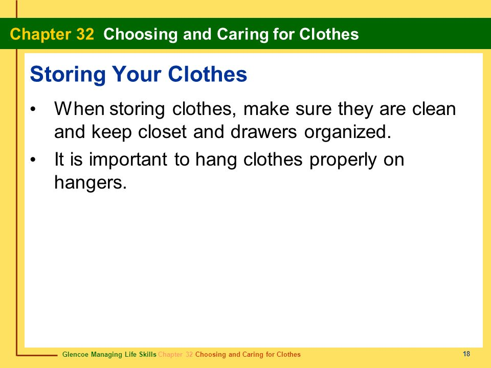 Storing Your Clothes When storing clothes, make sure they are clean and keep closet and drawers organized.