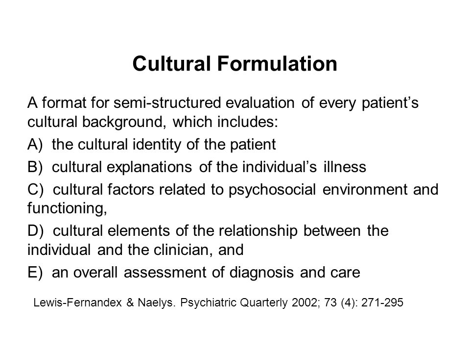 Cultural Formulation A format for semi-structured evaluation of every patient's cultural background, which includes:
