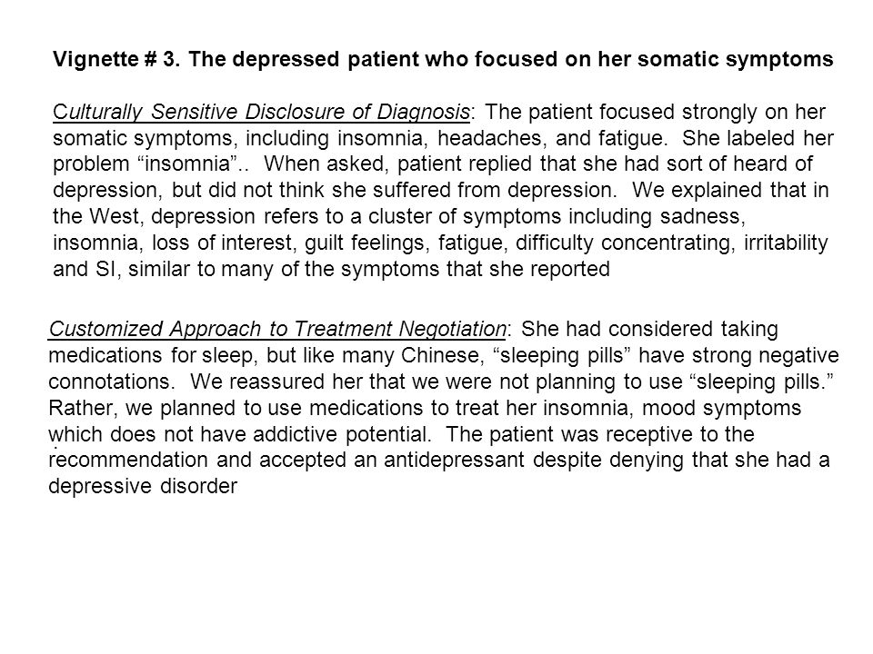 Vignette # 3. The depressed patient who focused on her somatic symptoms Culturally Sensitive Disclosure of Diagnosis: The patient focused strongly on her somatic symptoms, including insomnia, headaches, and fatigue. She labeled her problem insomnia .. When asked, patient replied that she had sort of heard of depression, but did not think she suffered from depression. We explained that in the West, depression refers to a cluster of symptoms including sadness, insomnia, loss of interest, guilt feelings, fatigue, difficulty concentrating, irritability and SI, similar to many of the symptoms that she reported .