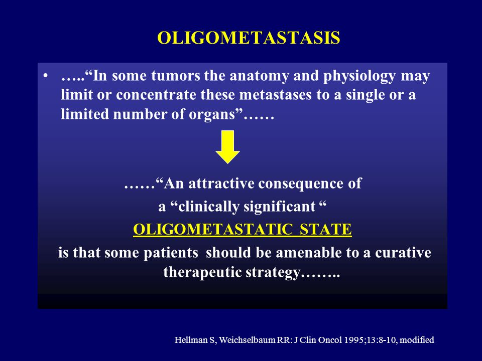 Oligometastasis ….. In some tumors the anatomy and physiology may limit or concentrate these metastases to a single or a limited number of organs ……