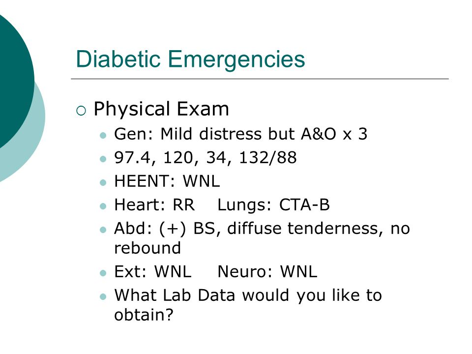 Diabetic Emergencies Physical Exam Gen: Mild distress but A&O x 3