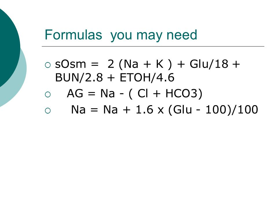 Formulas you may need sOsm = 2 (Na + K ) + Glu/18 + BUN/2.8 + ETOH/4.6