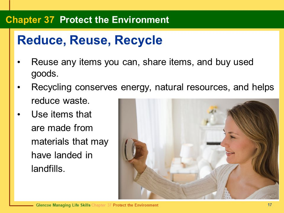 Reduce, Reuse, Recycle Reuse any items you can, share items, and buy used goods. Recycling conserves energy, natural resources, and helps.