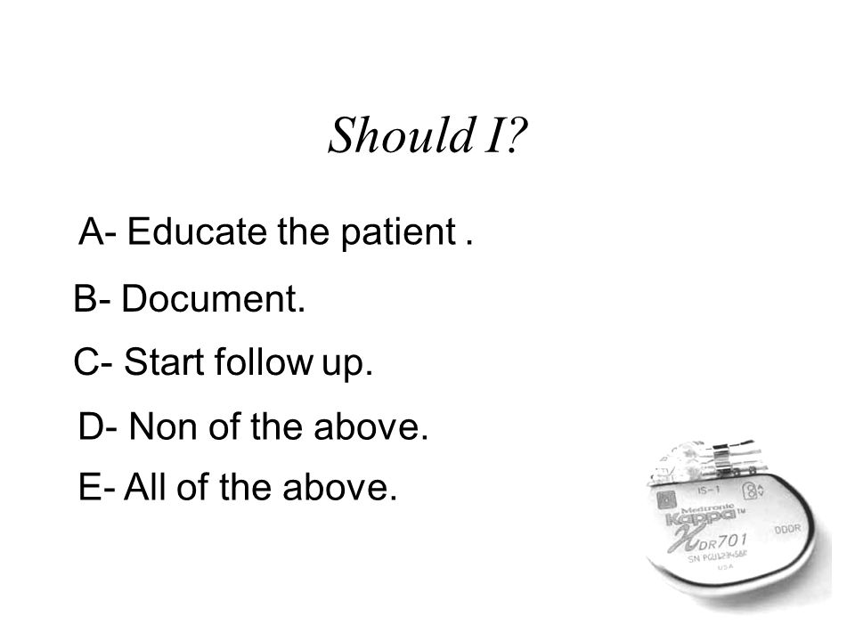 Should I A- Educate the patient . B- Document. C- Start follow up.