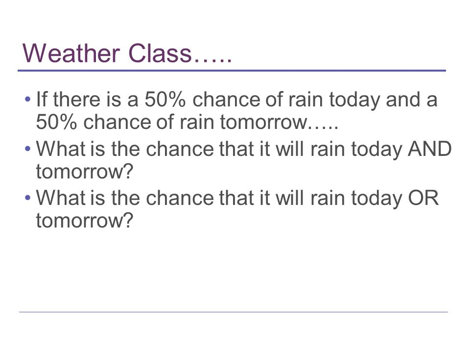 Weather Class….. If there is a 50% chance of rain today and a 50% chance of rain tomorrow…..