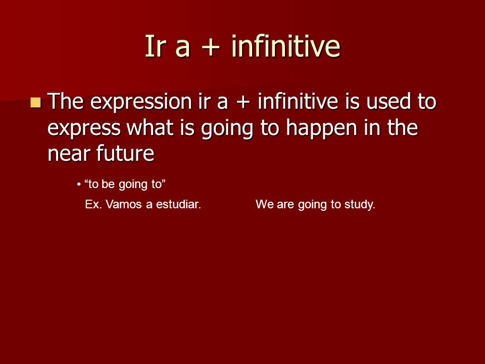 Ir a + infinitive The expression ir a + infinitive is used to express what is going to happen in the near future.
