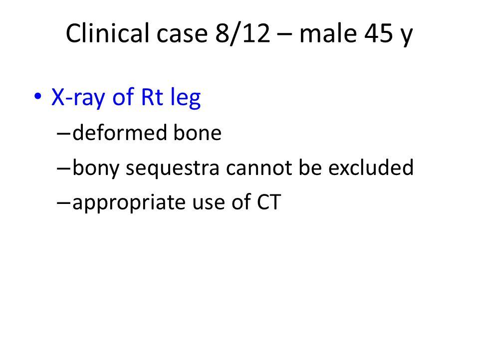 Clinical case 8/12 – male 45 y X-ray of Rt leg deformed bone
