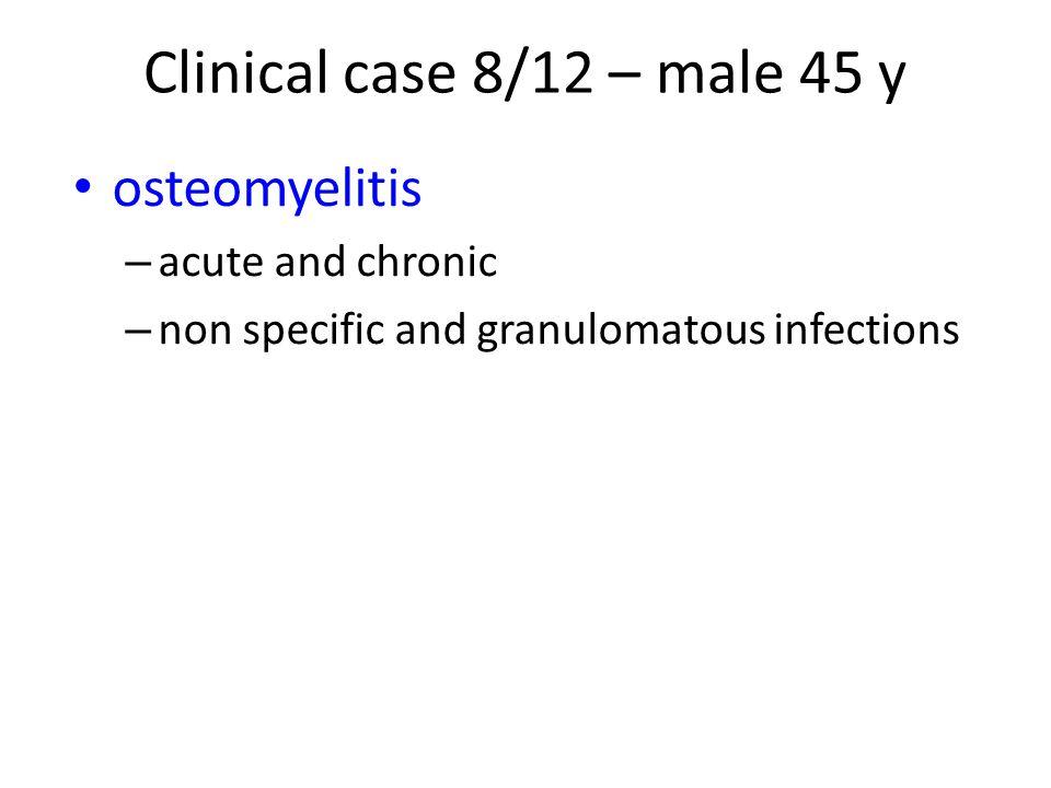 Clinical case 8/12 – male 45 y osteomyelitis acute and chronic