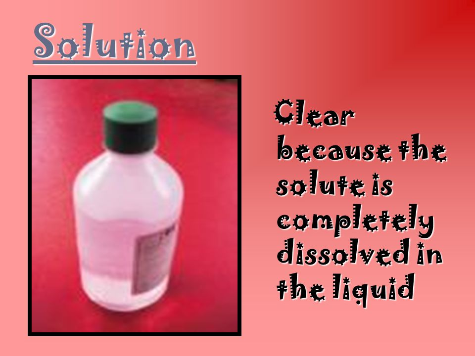 Solution Clear because the solute is completely dissolved in the liquid