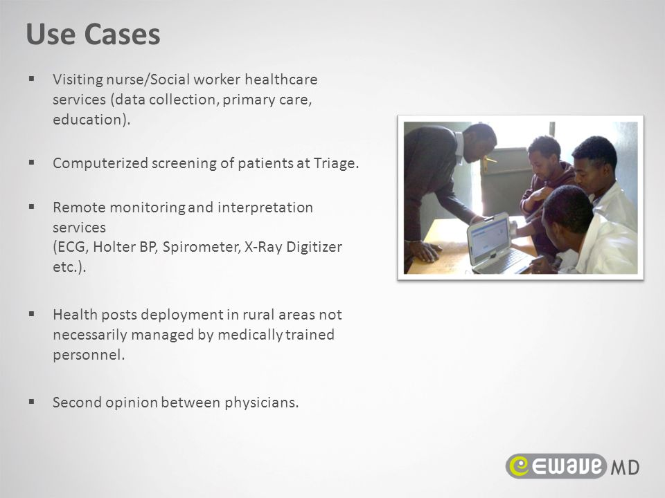 Use Cases Visiting nurse/Social worker healthcare services (data collection, primary care, education).
