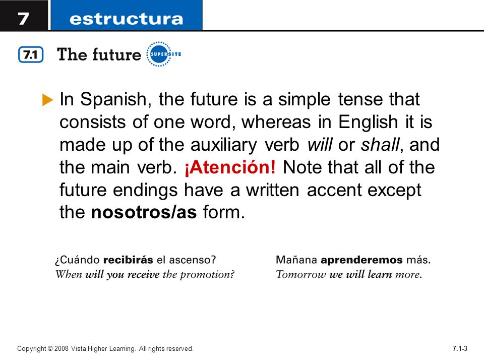 In Spanish, the future is a simple tense that consists of one word, whereas in English it is made up of the auxiliary verb will or shall, and the main verb. ¡Atención! Note that all of the future endings have a written accent except the nosotros/as form.