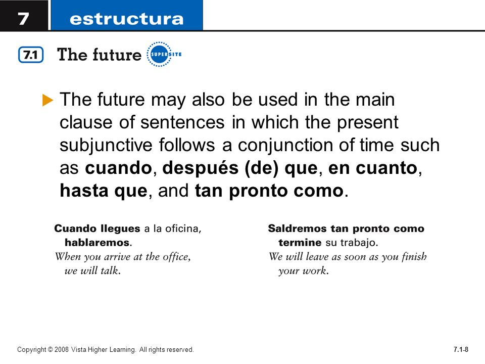 The future may also be used in the main clause of sentences in which the present subjunctive follows a conjunction of time such as cuando, después (de) que, en cuanto, hasta que, and tan pronto como.