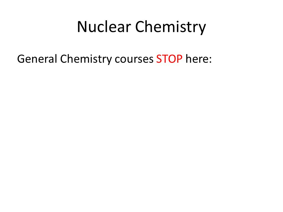 Nuclear Chemistry General Chemistry courses STOP here:
