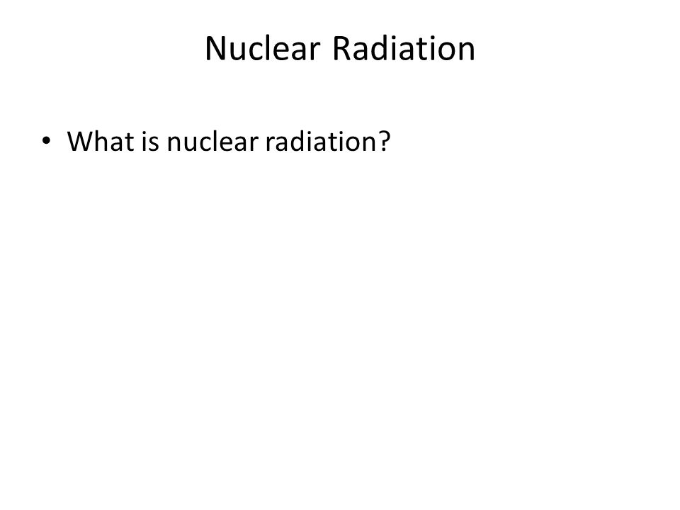 Nuclear Radiation What is nuclear radiation